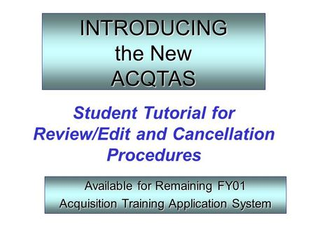 INTRODUCING the New ACQTAS Available for Remaining FY01 Acquisition Training Application System Student Tutorial for Review/Edit and Cancellation Procedures.