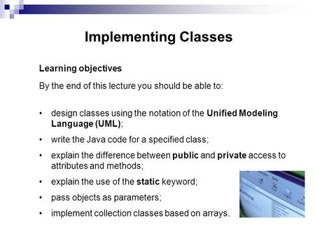 Implementing Classes Learning objectives By the end of this lecture you should be able to: design classes using the notation of the Unified Modeling Language.