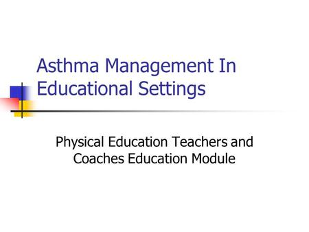 Asthma Management In Educational Settings Physical Education Teachers and Coaches Education Module.
