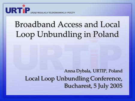 Anna Dybala, URTIP, Poland Local Loop Unbundling Conference, Bucharest, 5 July 2005 Anna Dybala, URTIP, Poland Local Loop Unbundling Conference, Bucharest,