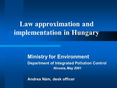 Law approximation and implementation in Hungary Ministry for Environment Department of Integrated Pollution Control Nicosia, May 2001 Andrea Nám, desk.