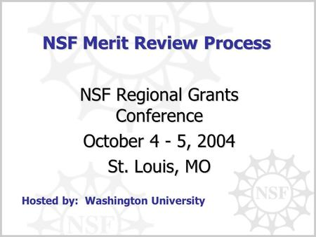 NSF Merit Review Process NSF Regional Grants Conference October 4 - 5, 2004 St. Louis, MO Hosted by: Washington University.