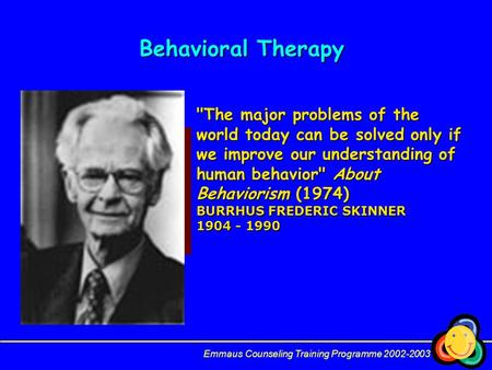 Behavioral Therapy Emmaus Counseling Training Programme 2002-2003 The major problems of the world today can be solved only if we improve our understanding.