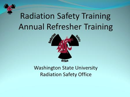 Radiation Safety Training Annual Refresher Training Washington State University Radiation Safety Office.