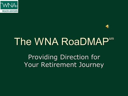 The WNA RoaDMAP sm Providing Direction for Your Retirement Journey.