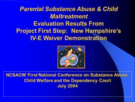 Parental Substance Abuse & Child Maltreatment Evaluation Results From Project First Step: New Hampshire's IV-E Waiver Demonstration NCSACW First National.