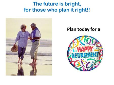 The future is bright, for those who plan it right!! Plan today for a.