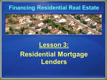 Financing Residential Real Estate Lesson 3: Residential Mortgage Lenders.