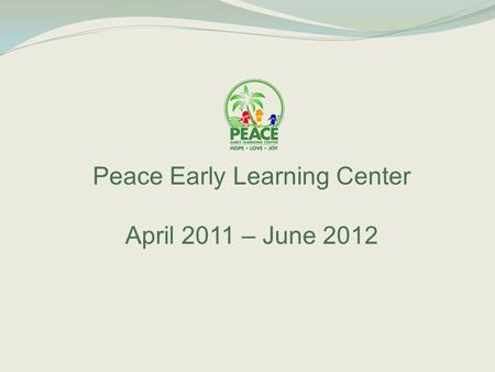Peace Early Learning Center April 2011 – June 2012.
