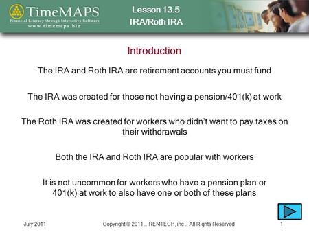 Lesson 13.5 IRA/Roth IRA July 2011Copyright © 2011 … REMTECH, inc … All Rights Reserved1 Introduction The IRA and Roth IRA are retirement accounts you.