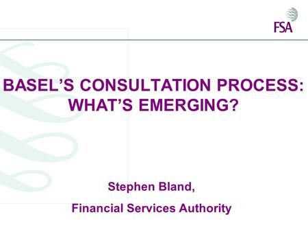 BASEL'S CONSULTATION PROCESS: WHAT'S EMERGING? Stephen Bland, Financial Services Authority.