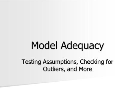 Model Adequacy Testing Assumptions, Checking for Outliers, and More.