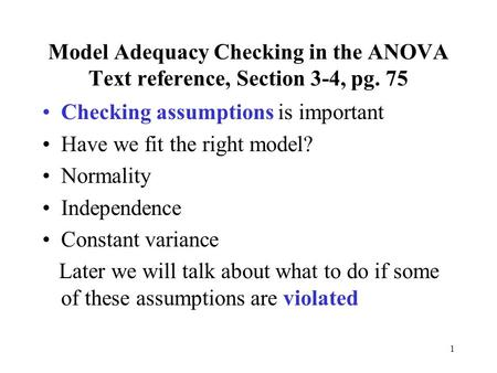 1 Model Adequacy Checking in the ANOVA Text reference, Section 3-4, pg. 75 Checking assumptions is important Have we fit the right model? Normality Independence.