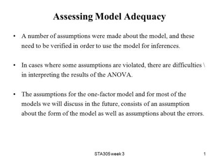 STA305 week 31 Assessing Model Adequacy A number of assumptions were made about the model, and these need to be verified in order to use the model for.