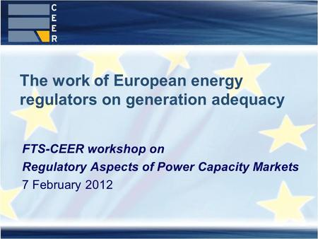 The work of European energy regulators on generation adequacy FTS-CEER workshop on Regulatory Aspects of Power Capacity Markets 7 February 2012.