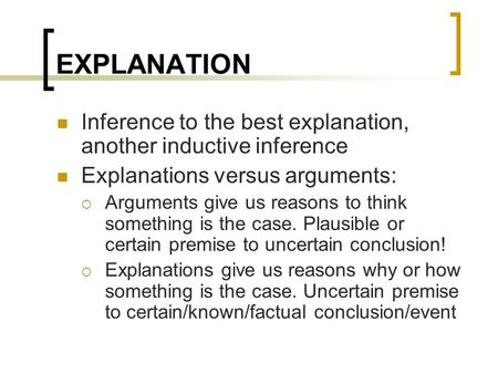 EXPLANATION Inference to the best explanation, another inductive inference Explanations versus arguments:  Arguments give us reasons to think something.
