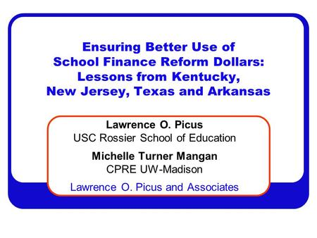 Ensuring Better Use of School Finance Reform Dollars: Lessons from Kentucky, New Jersey, Texas and Arkansas Lawrence O. Picus USC Rossier School of Education.