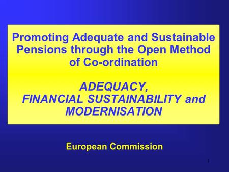 1 Promoting Adequate and Sustainable Pensions through the Open Method of Co-ordination ADEQUACY, FINANCIAL SUSTAINABILITY and MODERNISATION European Commission.