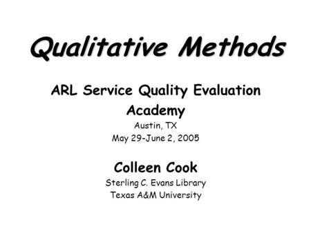 Qualitative Methods ARL Service Quality Evaluation Academy Austin, TX May 29-June 2, 2005 Colleen Cook Sterling C. Evans Library Texas A&M University.