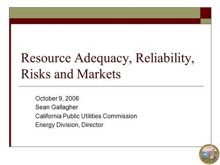 Resource Adequacy, Reliability, Risks and Markets October 9, 2006 Sean Gallagher California Public Utilities Commission Energy Division, Director.