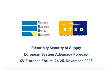 Electricity Security of Supply European System Adequacy Forecast XV Florence Forum, 24-25. November 2008.