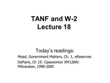 TANF and W-2 Lecture 18 Today's readings: Mead, Government Matters, Ch. 1, eReserves DeParle, Ch 15: Caseworker XM128W: Milwaukee, 1998-2000.