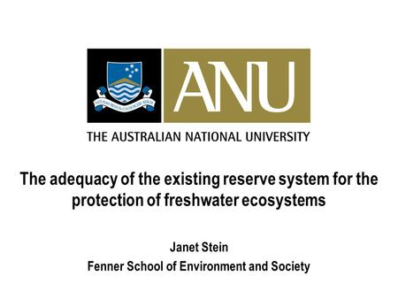 The adequacy of the existing reserve system for the protection of freshwater ecosystems Janet Stein Fenner School of Environment and Society.