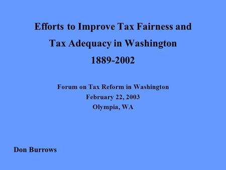 Efforts to Improve Tax Fairness and Tax Adequacy in Washington 1889-2002 Forum on Tax Reform in Washington February 22, 2003 Olympia, WA Don Burrows.