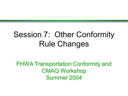 Session 7: Other Conformity Rule Changes FHWA Transportation Conformity and CMAQ Workshop Summer 2004.
