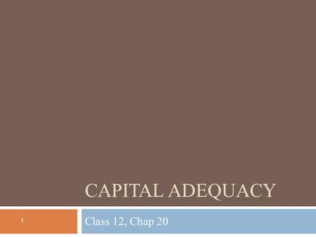 CAPITAL ADEQUACY Class 12, Chap 20 1. Lecture outline 2  Introduction to capital adequacy  What is it and why is it important  What are the costs and.