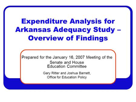 Expenditure Analysis for Arkansas Adequacy Study – Overview of Findings Prepared for the January 16, 2007 Meeting of the Senate and House Education Committee.