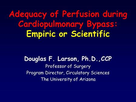 Adequacy of Perfusion during Cardiopulmonary Bypass: Empiric or Scientific Douglas F. Larson, Ph.D.,CCP Professor of Surgery Program Director, Circulatory.