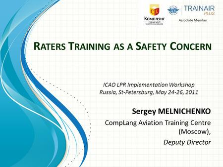 R ATERS T RAINING AS A S AFETY C ONCERN Sergey MELNICHENKO CompLang Aviation Training Centre (Moscow), Deputy Director Associate Member ICAO LPR Implementation.