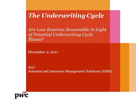 The Underwriting Cycle Are Loss Reserves Reasonable in Light of Potential Underwriting Cycle Biases? December 2, 2011 PwC Actuarial and Insurance Management.