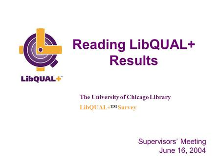 Reading LibQUAL+ Results The University of Chicago Library LibQUAL+™ Survey Supervisors' Meeting June 16, 2004.