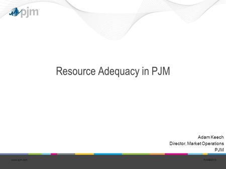 PJM©2013www.pjm.com Resource Adequacy in PJM Adam Keech Director, Market Operations PJM.