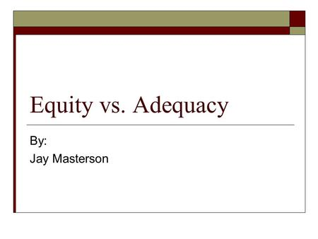 Equity vs. Adequacy By: Jay Masterson. For 100 years…  School financing through local wealth and property taxes  Creates a situation if significant.
