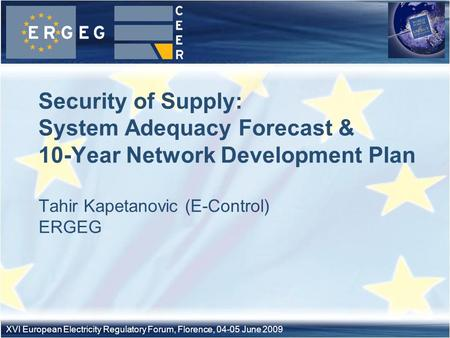 XVI European Electricity Regulatory Forum, Florence, 04-05 June 2009 Tahir Kapetanovic (E-Control) ERGEG Security of Supply: System Adequacy Forecast &