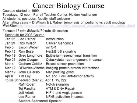 Cancer Biology Course Schedule for 2008 Course Jan 22Lee RatnerIntroduction Jan 29Rick WilsonCancer Genomics Feb 5Jason WebermTOR Feb 12Ron BoseHer2/ErbB.