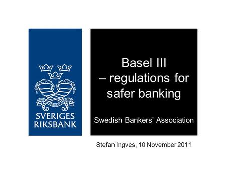 Stefan Ingves, 10 November 2011 Basel III – regulations for safer banking Swedish Bankers' Association.
