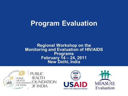 Program Evaluation Regional Workshop on the Monitoring and Evaluation of HIV/AIDS Programs February 14 – 24, 2011 New Delhi, India.