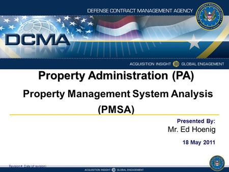 Property Administration (PA) Property Management System Analysis (PMSA) Revision #, Date (of revision) Presented By: Mr. Ed Hoenig 18 May 2011.