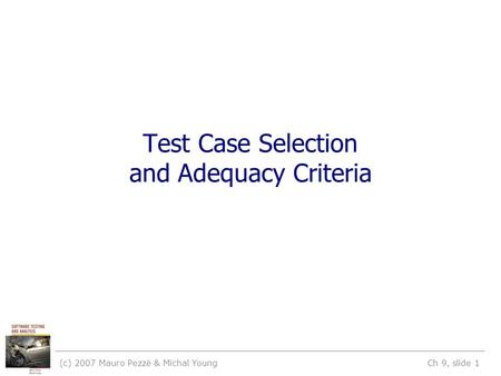 (c) 2007 Mauro Pezzè & Michal Young Ch 9, slide 1 Test Case Selection and Adequacy Criteria.