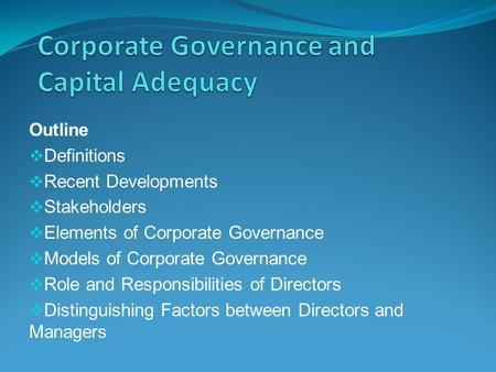 Outline  Definitions  Recent Developments  Stakeholders  Elements of Corporate Governance  Models of Corporate Governance  Role and Responsibilities.