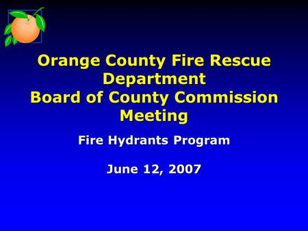 Orange County Fire Rescue Department Board of County Commission Meeting Fire Hydrants Program June 12, 2007.