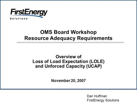 Overview of Loss of Load Expectation (LOLE) and Unforced Capacity (UCAP) Dan Huffman FirstEnergy Solutions November 20, 2007 OMS Board Workshop Resource.