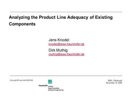 R2PL, Pittsburgh November 10, 2005 Copyright © Fraunhofer IESE 2005 Analyzing the Product Line Adequacy of Existing Components Jens Knodel