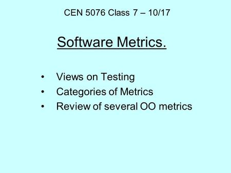 Software Metrics. Views on Testing Categories of Metrics Review of several OO metrics CEN 5076 Class 7 – 10/17.