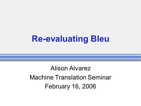 Re-evaluating Bleu Alison Alvarez Machine Translation Seminar February 16, 2006.