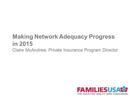 Making Network Adequacy Progress in 2015 Claire McAndrew, Private Insurance Program Director.